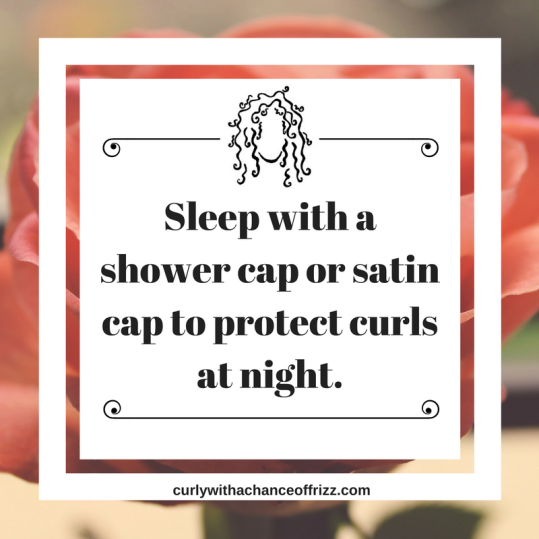 Sleep with a shower cap or satin cap to protect curls at night